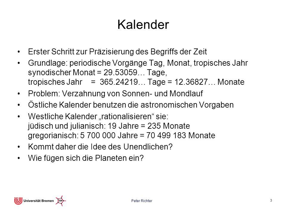 Peter Richter 3 Kalender Erster Schritt zur Präzisierung des Begriffs der Zeit Grundlage: periodische Vorgänge Tag, Monat, tropisches Jahr synodischer