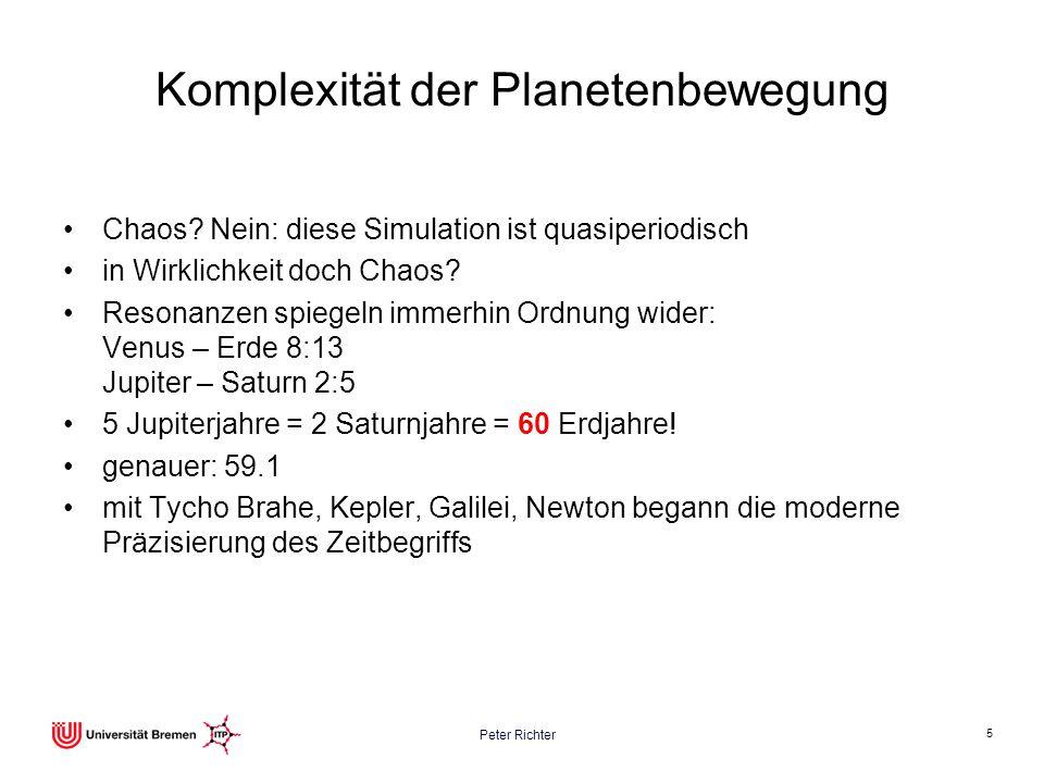 Peter Richter 5 Komplexität der Planetenbewegung Chaos? Nein: diese Simulation ist quasiperiodisch in Wirklichkeit doch Chaos? Resonanzen spiegeln imm