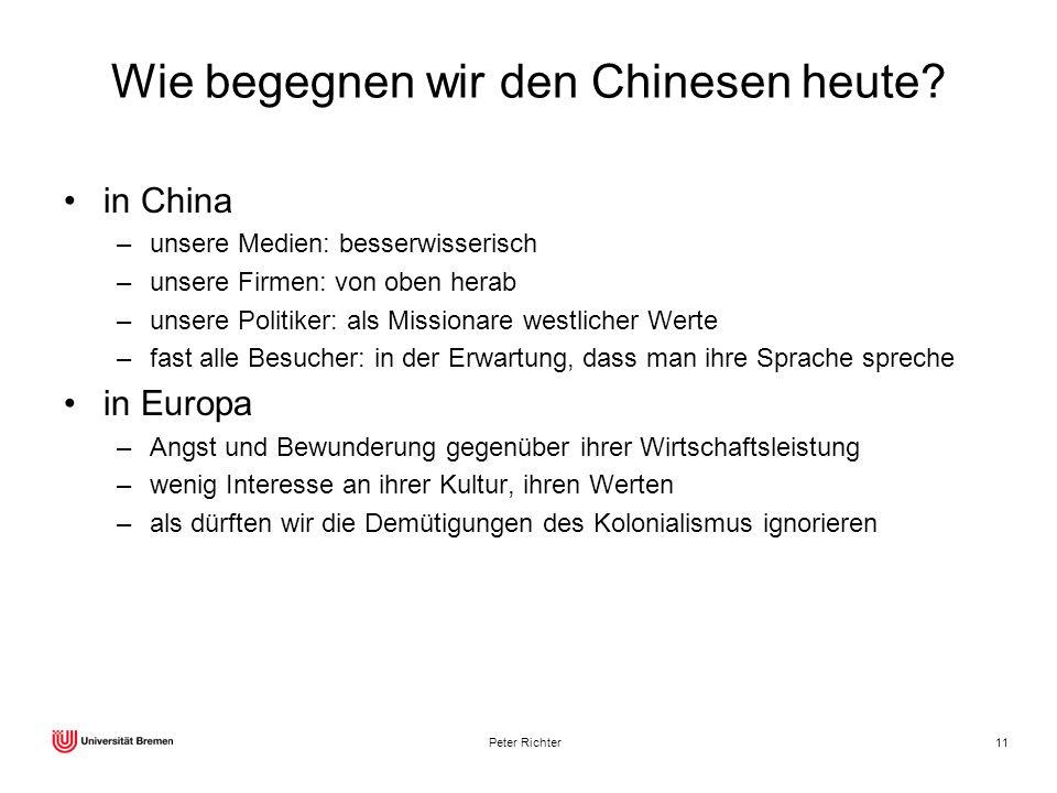 Peter Richter11 Wie begegnen wir den Chinesen heute? in China –unsere Medien: besserwisserisch –unsere Firmen: von oben herab –unsere Politiker: als M