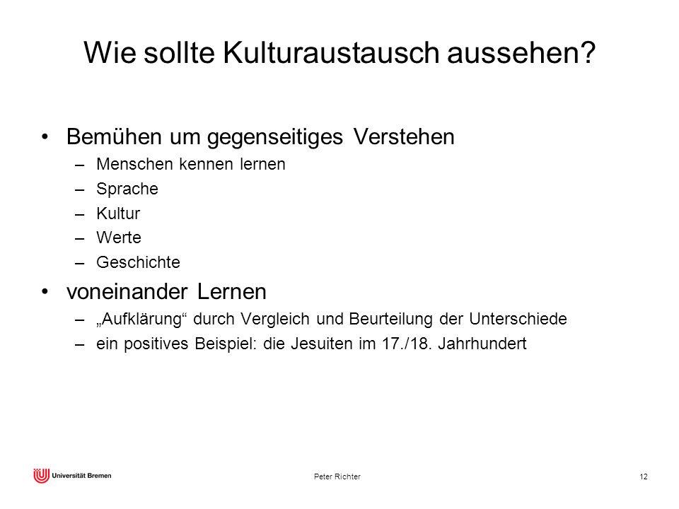 Peter Richter12 Wie sollte Kulturaustausch aussehen? Bemühen um gegenseitiges Verstehen –Menschen kennen lernen –Sprache –Kultur –Werte –Geschichte vo