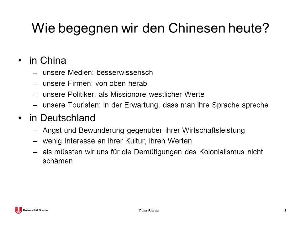 Peter Richter8 Wie begegnen wir den Chinesen heute? in China –unsere Medien: besserwisserisch –unsere Firmen: von oben herab –unsere Politiker: als Mi