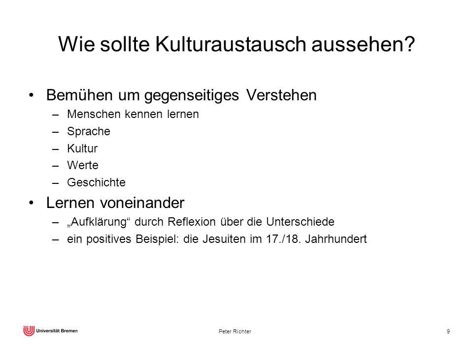 Peter Richter9 Wie sollte Kulturaustausch aussehen? Bemühen um gegenseitiges Verstehen –Menschen kennen lernen –Sprache –Kultur –Werte –Geschichte Ler