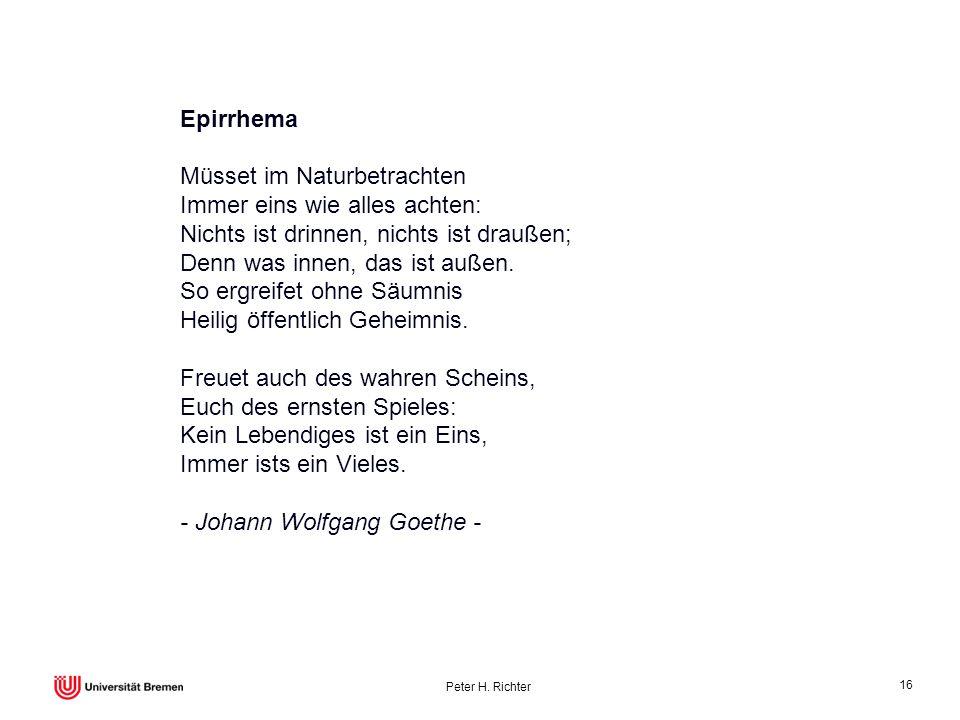 Peter H. Richter 16 Epirrhema Müsset im Naturbetrachten Immer eins wie alles achten: Nichts ist drinnen, nichts ist draußen; Denn was innen, das ist a