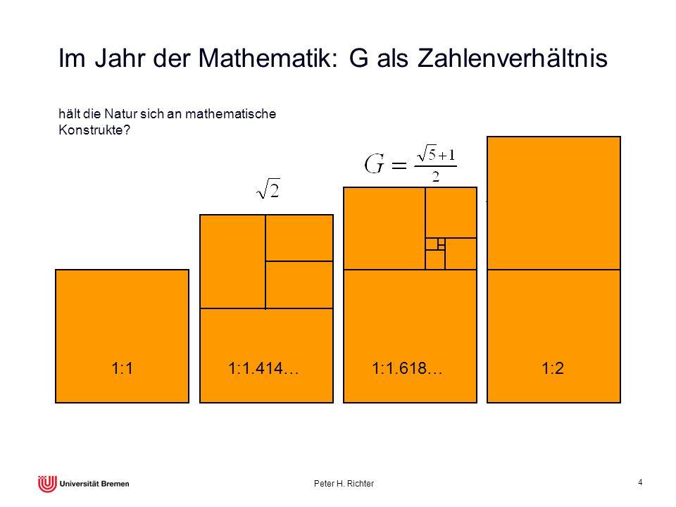 Peter H. Richter 4 Im Jahr der Mathematik: G als Zahlenverhältnis 1:11:1.414…1:1.618…1:2 hält die Natur sich an mathematische Konstrukte?