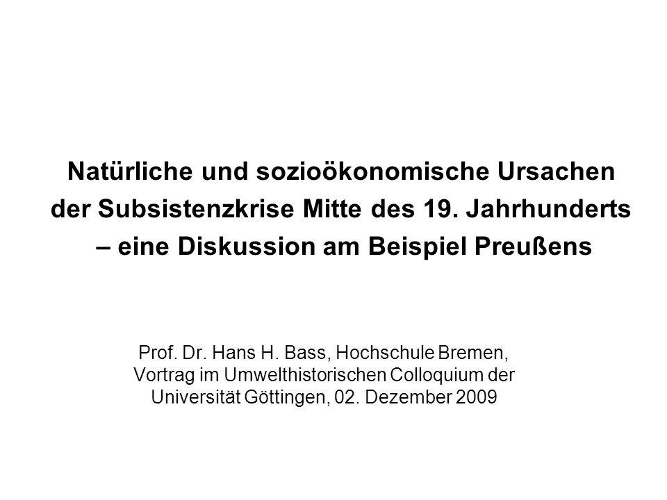 Natürliche und sozioökonomische Ursachen der Subsistenzkrise Mitte des 19. Jahrhunderts – eine Diskussion am Beispiel Preußens Prof. Dr. Hans H. Bass,