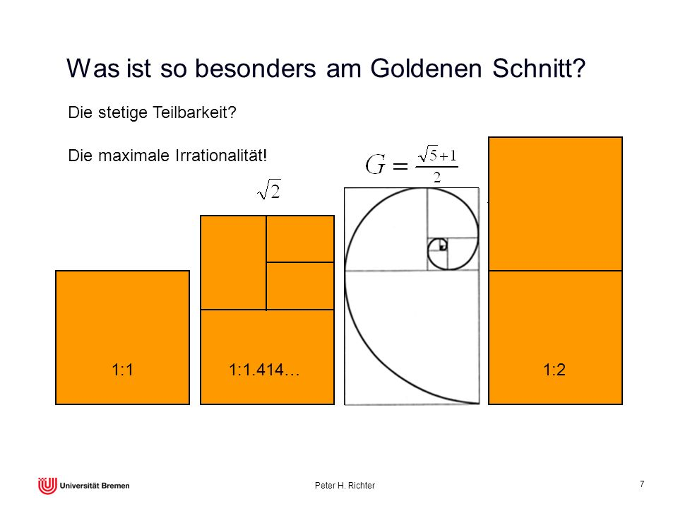 Peter H. Richter 7 Was ist so besonders am Goldenen Schnitt? 1:11:1.414…1:1.618…1:2 Die stetige Teilbarkeit? Die maximale Irrationalität!