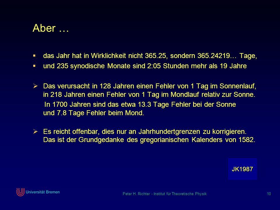 Peter H. Richter - Institut für Theoretische Physik 10 Aber … das Jahr hat in Wirklichkeit nicht 365.25, sondern 365.24219… Tage, das Jahr hat in Wirk