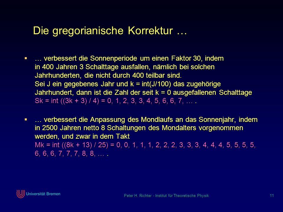 Peter H. Richter - Institut für Theoretische Physik 11 Die gregorianische Korrektur … … verbessert die Sonnenperiode um einen Faktor 30, indem in 400