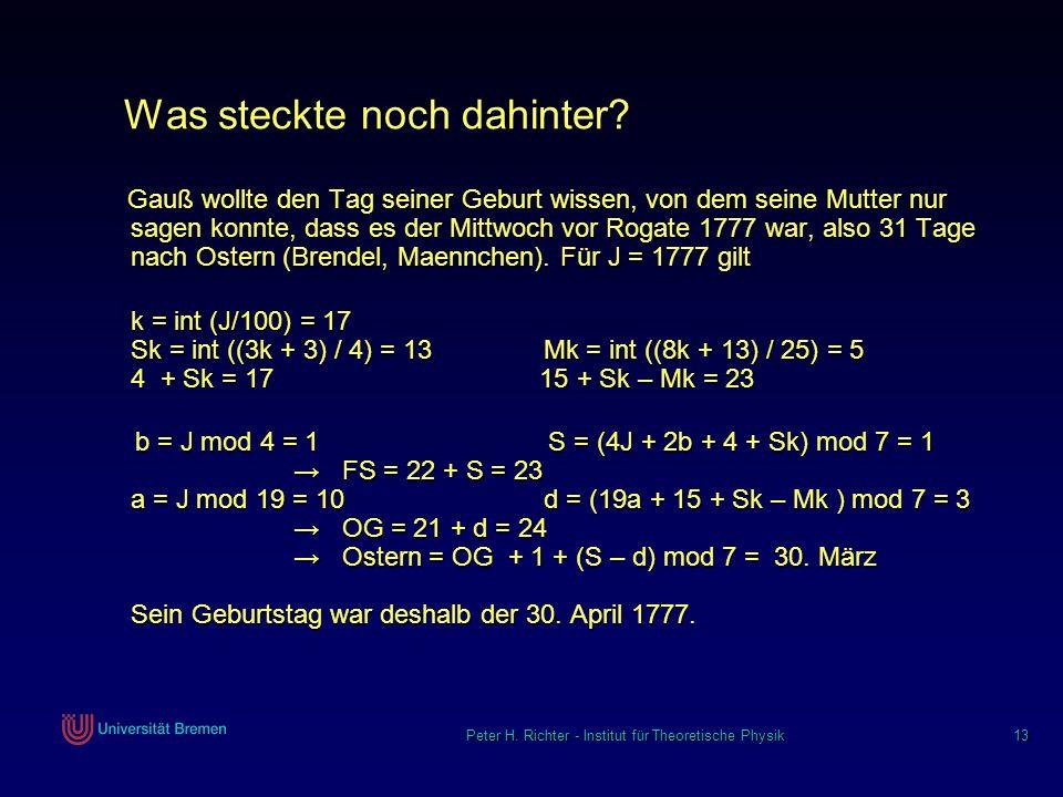 Peter H. Richter - Institut für Theoretische Physik 13 Was steckte noch dahinter? Gauß wollte den Tag seiner Geburt wissen, von dem seine Mutter nur s