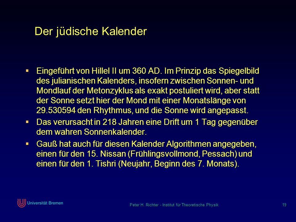 Peter H. Richter - Institut für Theoretische Physik 19 Der jüdische Kalender Eingeführt von Hillel II um 360 AD. Im Prinzip das Spiegelbild des julian