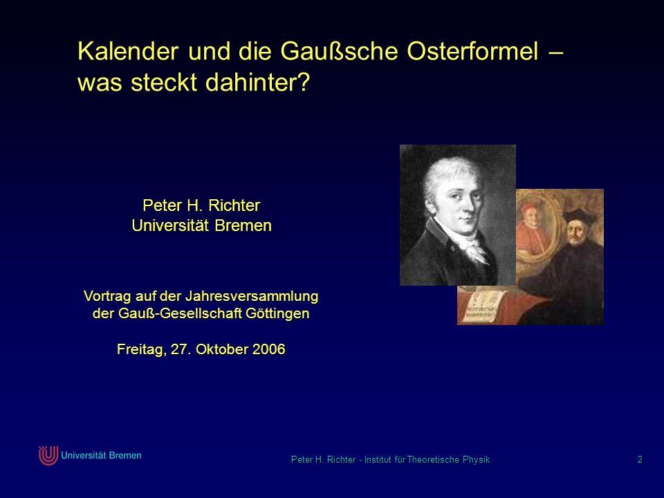 Peter H. Richter - Institut für Theoretische Physik 2 Kalender und die Gaußsche Osterformel – was steckt dahinter? Vortrag auf der Jahresversammlung d