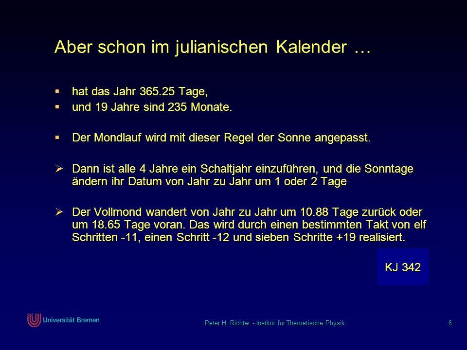Peter H. Richter - Institut für Theoretische Physik 6 Aber schon im julianischen Kalender … hat das Jahr 365.25 Tage, hat das Jahr 365.25 Tage, und 19