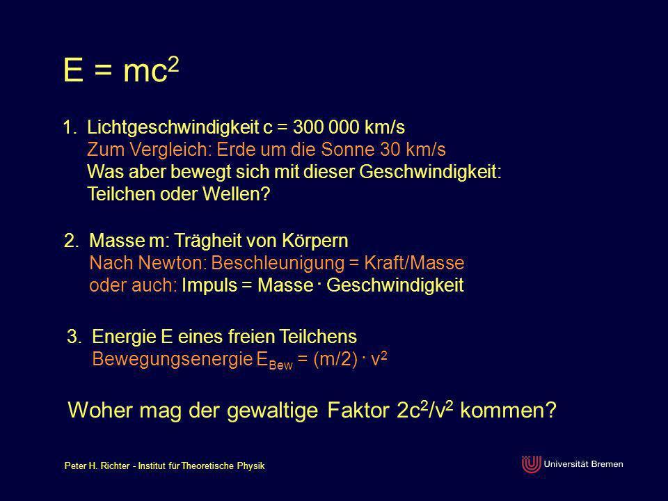 Peter H. Richter - Institut für Theoretische Physik E = mc 2 1.Lichtgeschwindigkeit c = 300 000 km/s Zum Vergleich: Erde um die Sonne 30 km/s Was aber