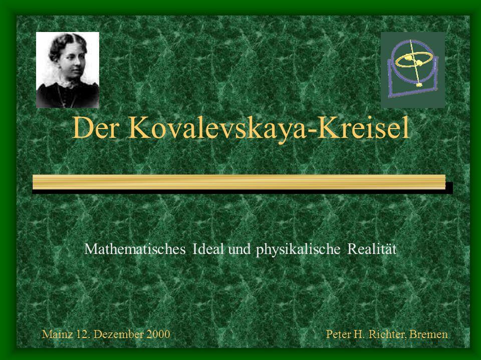 Mainz 12. Dezember 2000Peter H. Richter, Bremen Der Kovalevskaya-Kreisel Mathematisches Ideal und physikalische Realität