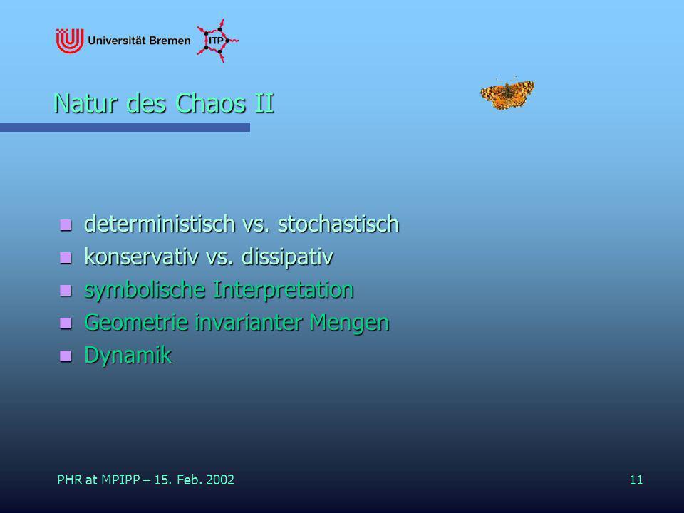 PHR at MPIPP – 15. Feb. 200211 Natur des Chaos II deterministisch vs. stochastisch deterministisch vs. stochastisch konservativ vs. dissipativ konserv
