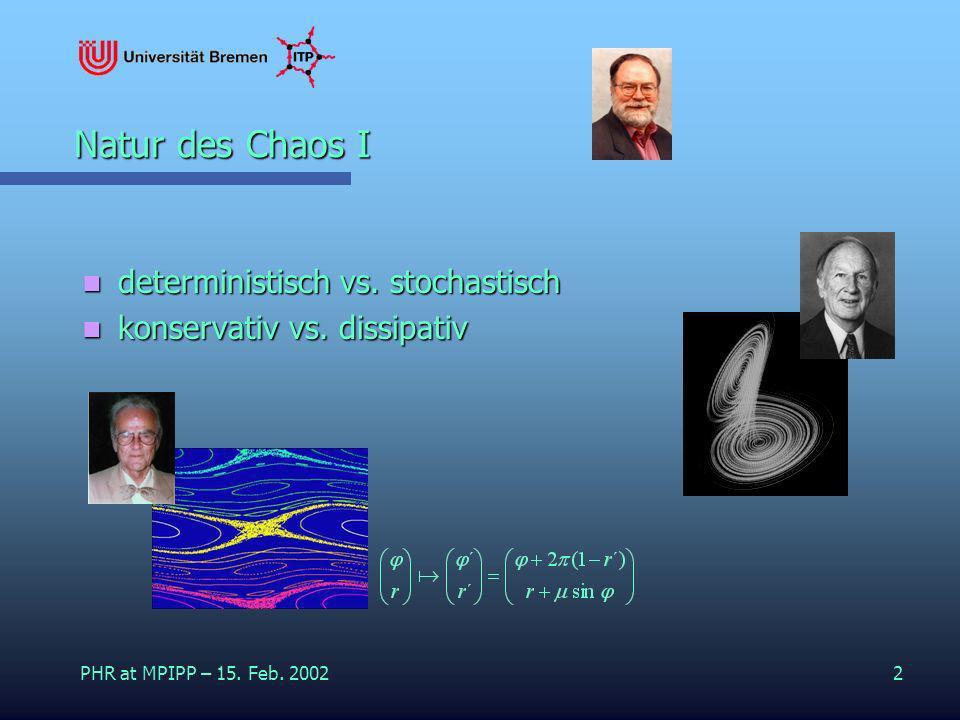 PHR at MPIPP – 15. Feb. 20022 Natur des Chaos I deterministisch vs. stochastisch deterministisch vs. stochastisch konservativ vs. dissipativ konservat