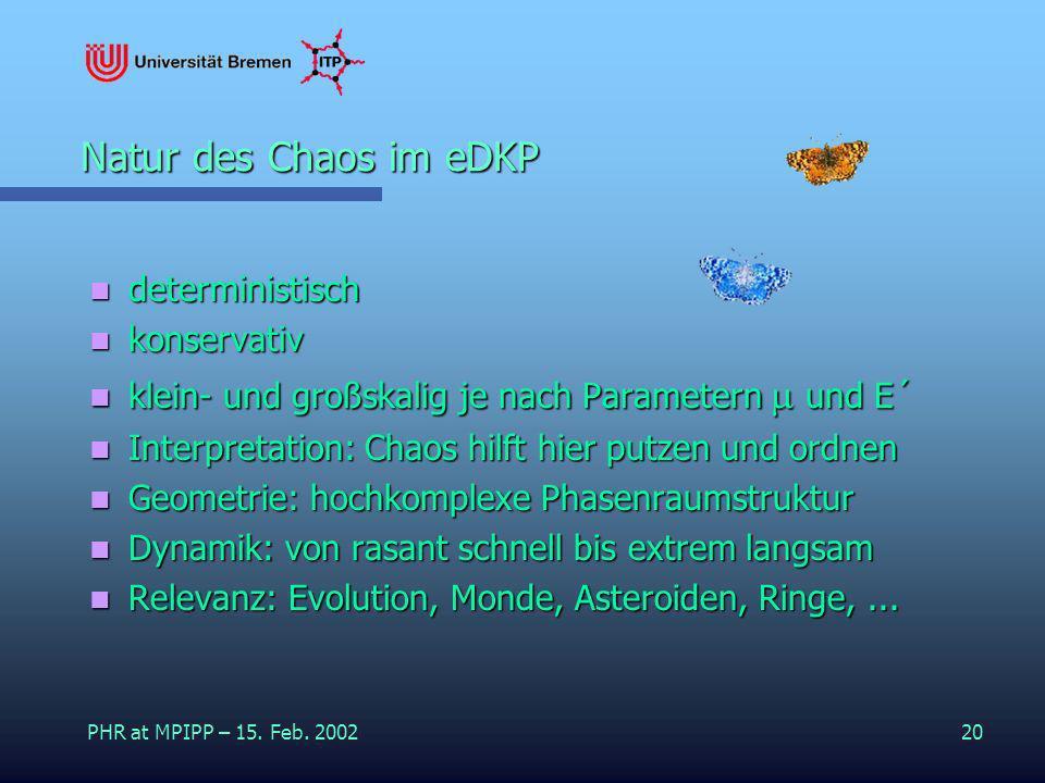 PHR at MPIPP – 15. Feb. 200220 Natur des Chaos im eDKP deterministisch deterministisch konservativ konservativ klein- und großskalig je nach Parameter