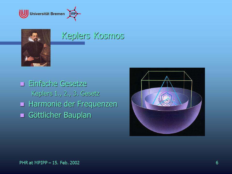 PHR at MPIPP – 15. Feb. 20026 Keplers Kosmos Einfache Gesetze Einfache Gesetze Keplers 1., 2., 3. Gesetz Harmonie der Frequenzen Harmonie der Frequenz
