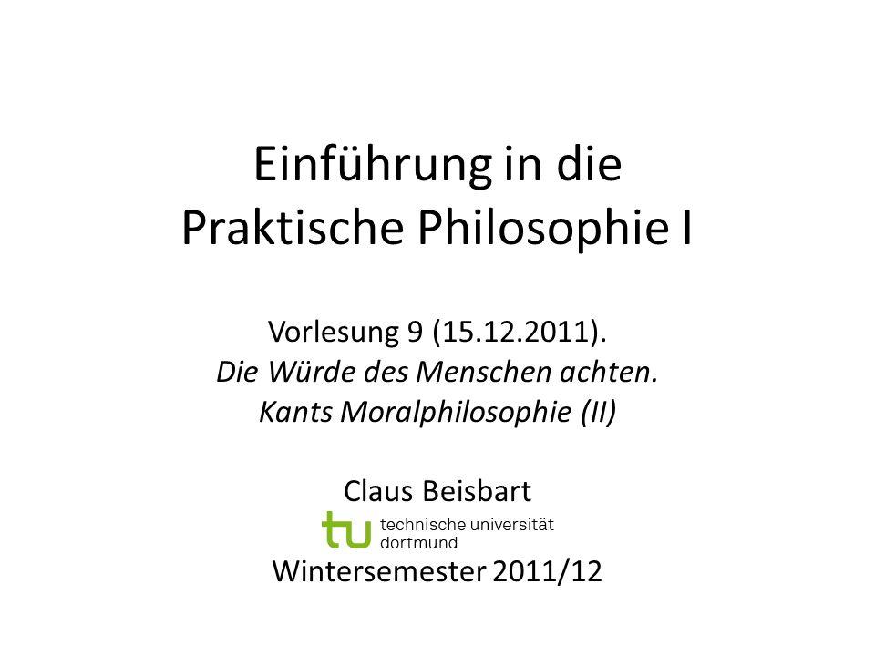 Einführung in die Praktische Philosophie I Vorlesung 9 (15.12.2011). Die Würde des Menschen achten. Kants Moralphilosophie (II) Claus Beisbart Winters
