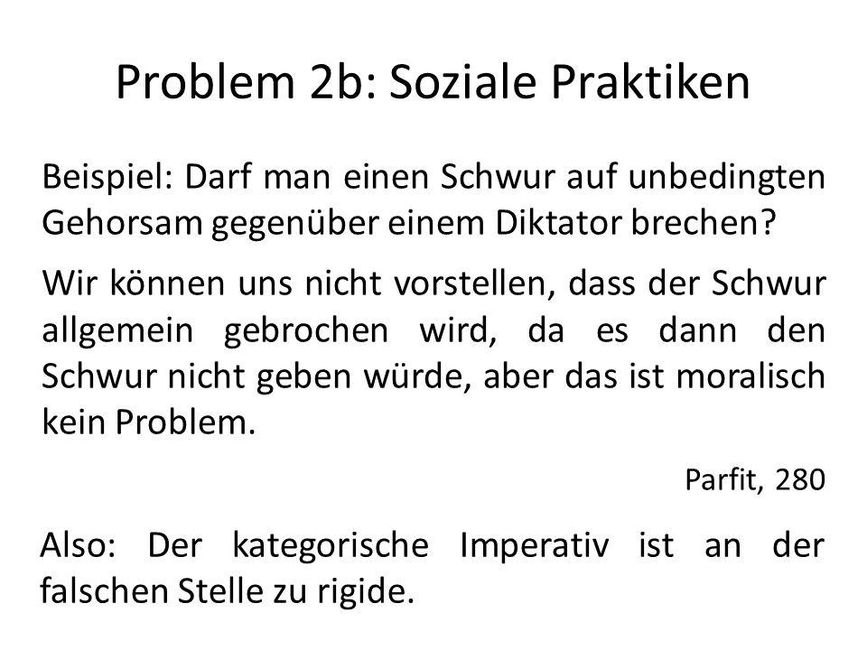 Problem 2b: Soziale Praktiken Beispiel: Darf man einen Schwur auf unbedingten Gehorsam gegenüber einem Diktator brechen? Wir können uns nicht vorstell