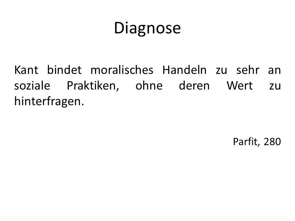 Diagnose Kant bindet moralisches Handeln zu sehr an soziale Praktiken, ohne deren Wert zu hinterfragen. Parfit, 280