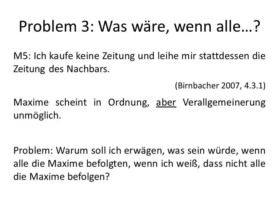 Problem 3: Was wäre, wenn alle…? M5: Ich kaufe keine Zeitung und leihe mir stattdessen die Zeitung des Nachbars. (Birnbacher 2007, 4.3.1) Maxime schei