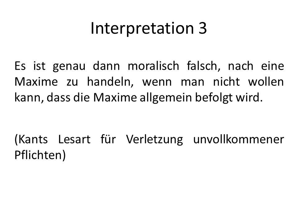 Interpretation 3 Es ist genau dann moralisch falsch, nach eine Maxime zu handeln, wenn man nicht wollen kann, dass die Maxime allgemein befolgt wird.