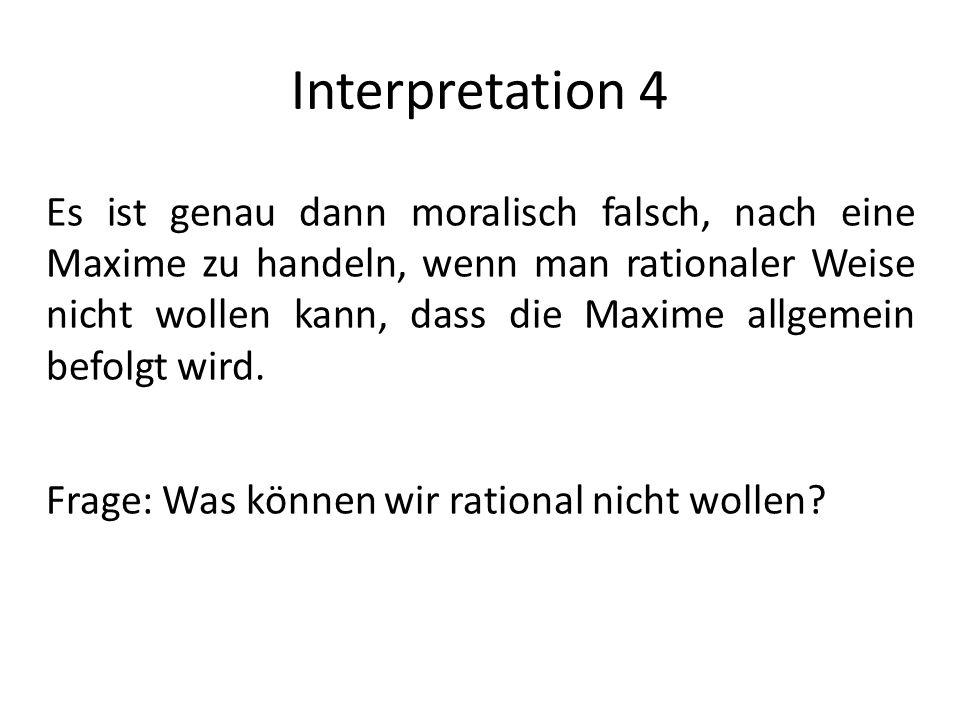 Interpretation 4 Es ist genau dann moralisch falsch, nach eine Maxime zu handeln, wenn man rationaler Weise nicht wollen kann, dass die Maxime allgeme