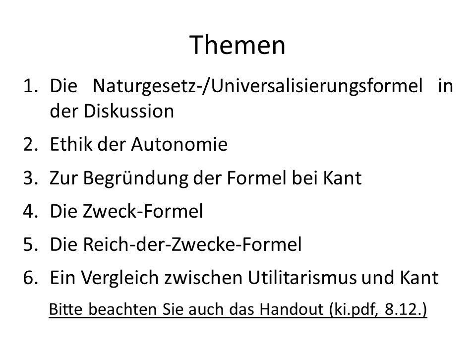 Themen 1.Die Naturgesetz-/Universalisierungsformel in der Diskussion 2.Ethik der Autonomie 3.Zur Begründung der Formel bei Kant 4.Die Zweck-Formel 5.D