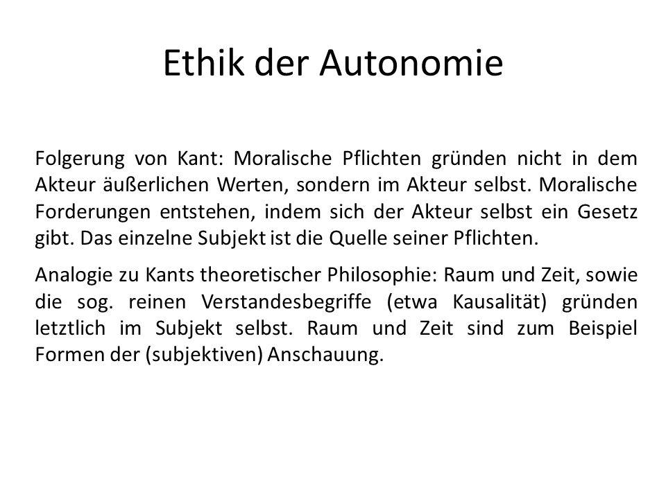 Ethik der Autonomie Folgerung von Kant: Moralische Pflichten gründen nicht in dem Akteur äußerlichen Werten, sondern im Akteur selbst. Moralische Ford