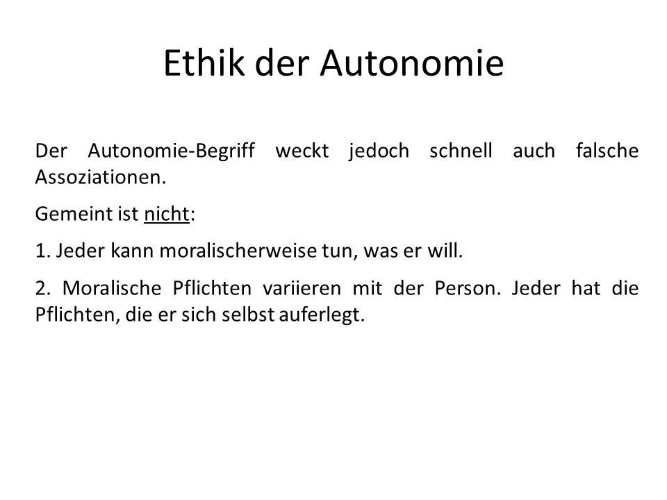 Ethik der Autonomie Der Autonomie-Begriff weckt jedoch schnell auch falsche Assoziationen. Gemeint ist nicht: 1. Jeder kann moralischerweise tun, was