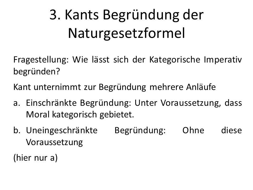 3. Kants Begründung der Naturgesetzformel Fragestellung: Wie lässt sich der Kategorische Imperativ begründen? Kant unternimmt zur Begründung mehrere A