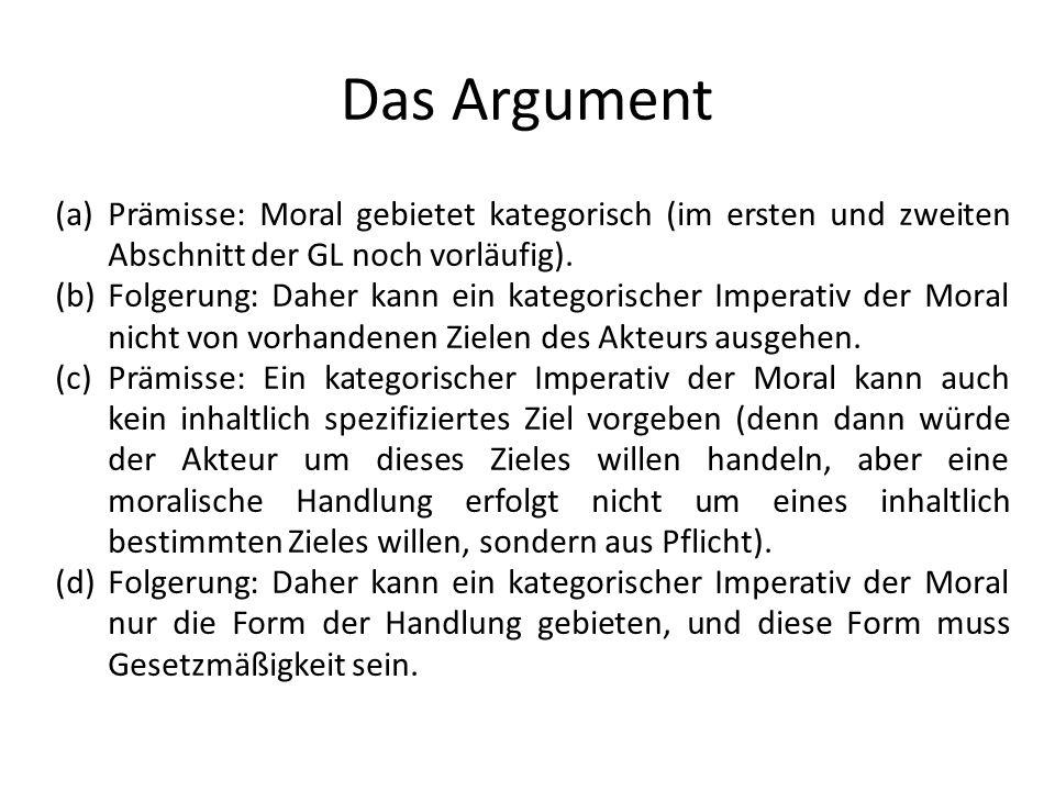 Das Argument (a)Prämisse: Moral gebietet kategorisch (im ersten und zweiten Abschnitt der GL noch vorläufig). (b)Folgerung: Daher kann ein kategorisch