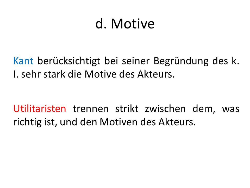 d. Motive Kant berücksichtigt bei seiner Begründung des k. I. sehr stark die Motive des Akteurs. Utilitaristen trennen strikt zwischen dem, was richti
