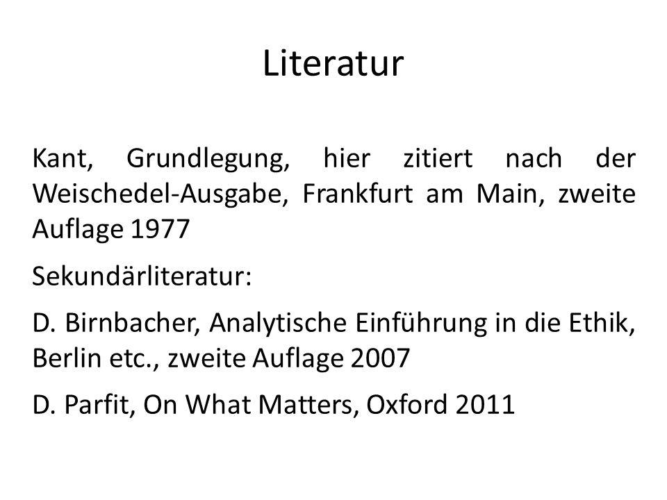 Literatur Kant, Grundlegung, hier zitiert nach der Weischedel-Ausgabe, Frankfurt am Main, zweite Auflage 1977 Sekundärliteratur: D. Birnbacher, Analyt