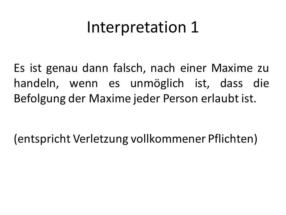 Interpretation 1 Es ist genau dann falsch, nach einer Maxime zu handeln, wenn es unmöglich ist, dass die Befolgung der Maxime jeder Person erlaubt ist