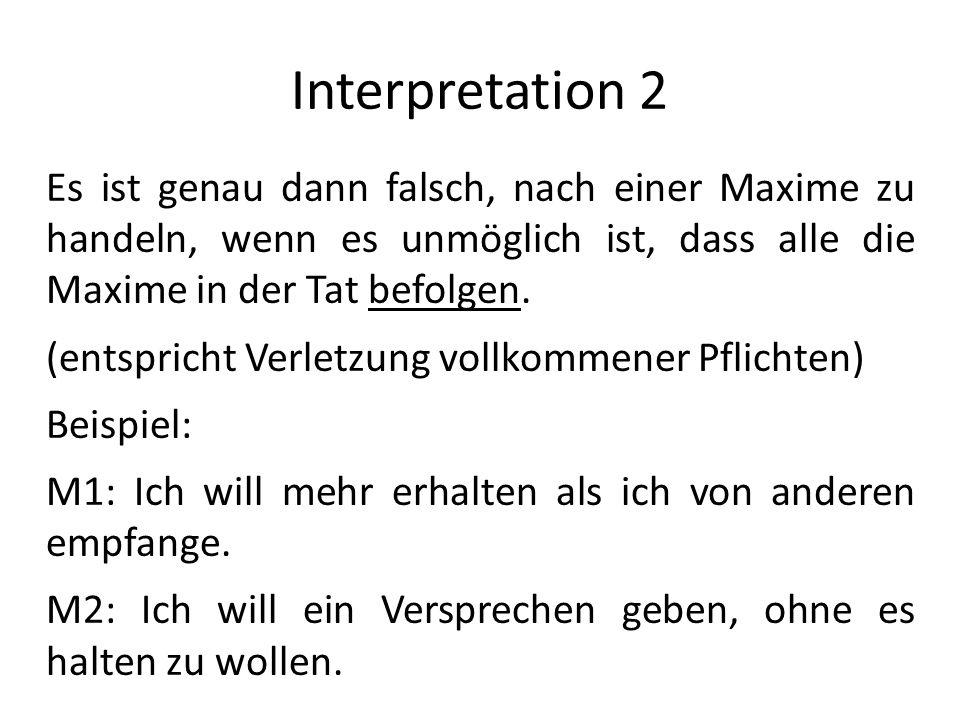 Interpretation 2 Es ist genau dann falsch, nach einer Maxime zu handeln, wenn es unmöglich ist, dass alle die Maxime in der Tat befolgen. (entspricht