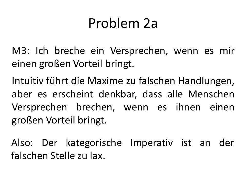 Problem 2a M3: Ich breche ein Versprechen, wenn es mir einen großen Vorteil bringt. Intuitiv führt die Maxime zu falschen Handlungen, aber es erschein