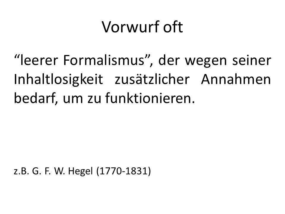 Vorwurf oft leerer Formalismus, der wegen seiner Inhaltlosigkeit zusätzlicher Annahmen bedarf, um zu funktionieren. z.B. G. F. W. Hegel (1770-1831)
