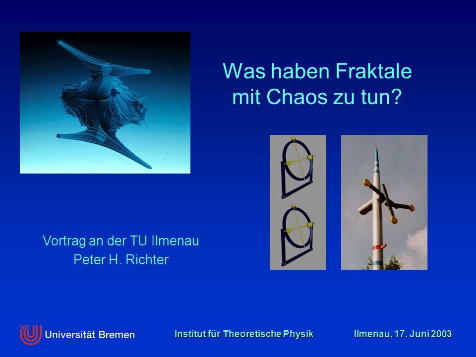 Institut für Theoretische Physik Ilmenau, 17. Juni 2003 Vortrag an der TU Ilmenau Peter H. Richter Was haben Fraktale mit Chaos zu tun?