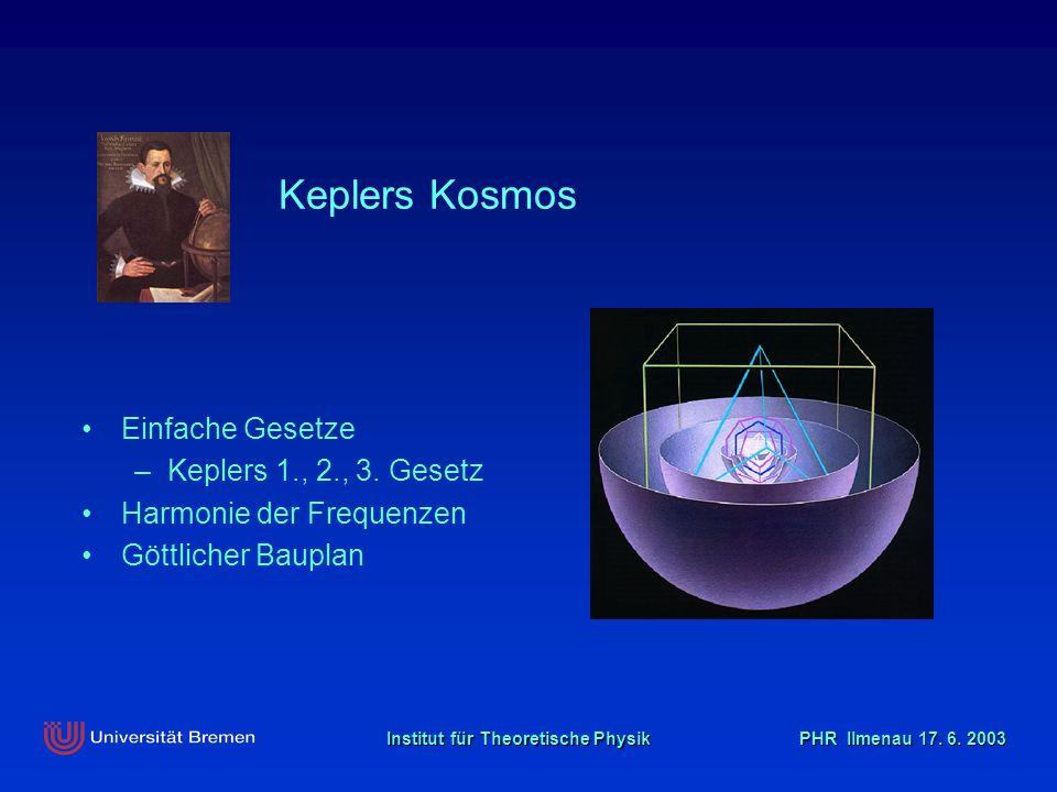 Institut für Theoretische Physik PHR Ilmenau 17. 6. 2003 Keplers Kosmos Einfache Gesetze –Keplers 1., 2., 3. Gesetz Harmonie der Frequenzen Göttlicher