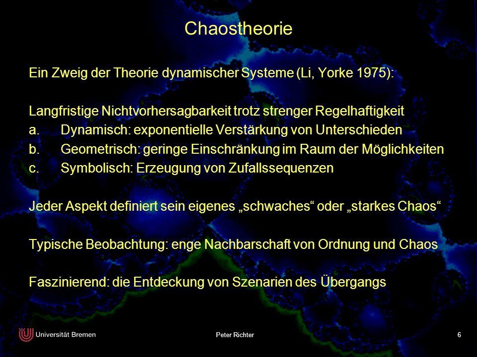 Peter Richter 6 Chaostheorie Ein Zweig der Theorie dynamischer Systeme (Li, Yorke 1975): Langfristige Nichtvorhersagbarkeit trotz strenger Regelhaftig
