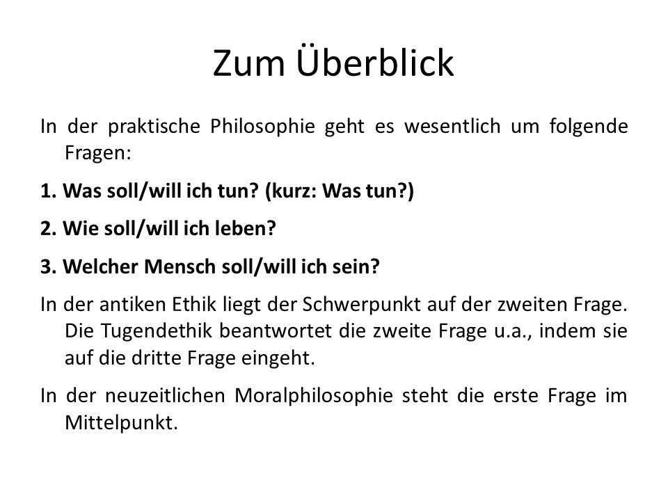 Zum Überblick In der praktische Philosophie geht es wesentlich um folgende Fragen: 1. Was soll/will ich tun? (kurz: Was tun?) 2. Wie soll/will ich leb