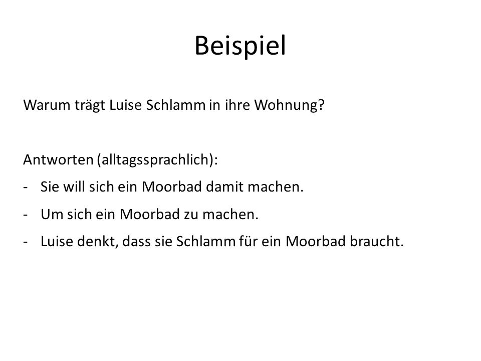 Beispiel Warum trägt Luise Schlamm in ihre Wohnung? Antworten (alltagssprachlich): -Sie will sich ein Moorbad damit machen. -Um sich ein Moorbad zu ma