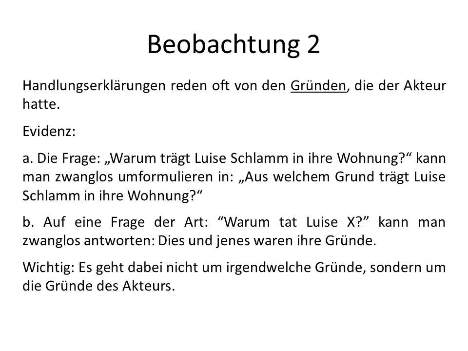 Beobachtung 2 Handlungserklärungen reden oft von den Gründen, die der Akteur hatte. Evidenz: a. Die Frage: Warum trägt Luise Schlamm in ihre Wohnung?