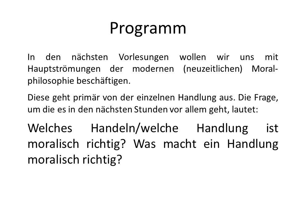 Programm In den nächsten Vorlesungen wollen wir uns mit Hauptströmungen der modernen (neuzeitlichen) Moral- philosophie beschäftigen. Diese geht primä