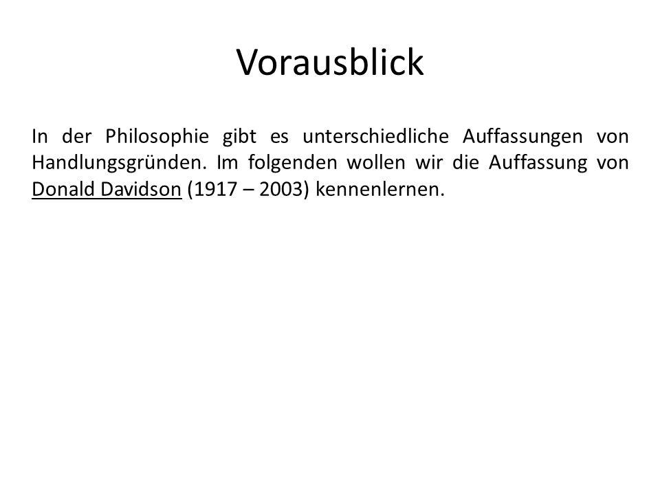 Vorausblick In der Philosophie gibt es unterschiedliche Auffassungen von Handlungsgründen. Im folgenden wollen wir die Auffassung von Donald Davidson