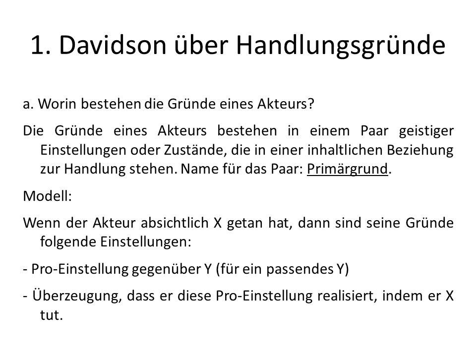 1. Davidson über Handlungsgründe a. Worin bestehen die Gründe eines Akteurs? Die Gründe eines Akteurs bestehen in einem Paar geistiger Einstellungen o