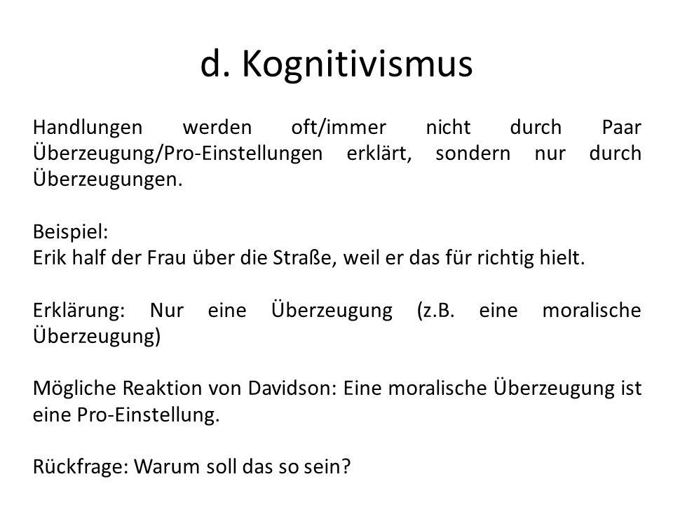 d. Kognitivismus Handlungen werden oft/immer nicht durch Paar Überzeugung/Pro-Einstellungen erklärt, sondern nur durch Überzeugungen. Beispiel: Erik h