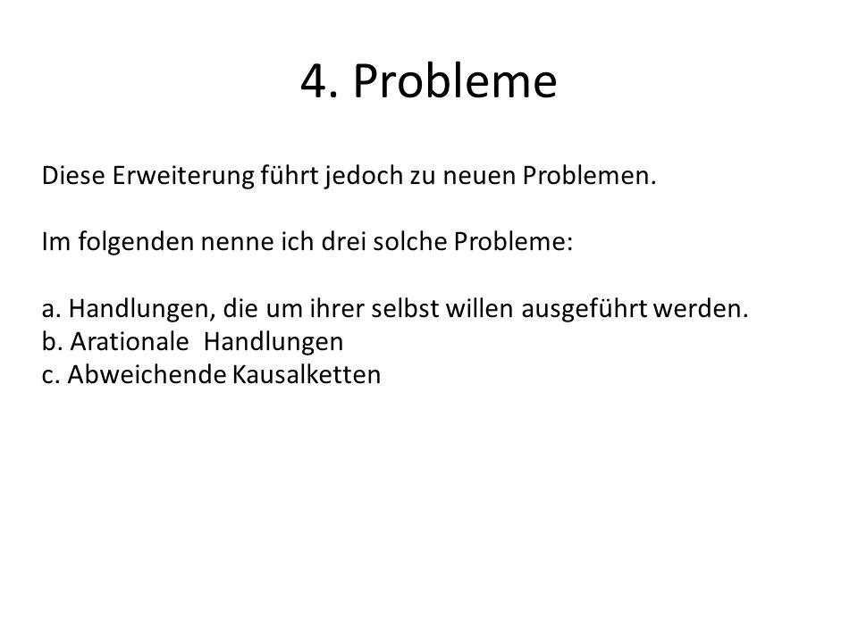 4. Probleme Diese Erweiterung führt jedoch zu neuen Problemen. Im folgenden nenne ich drei solche Probleme: a. Handlungen, die um ihrer selbst willen